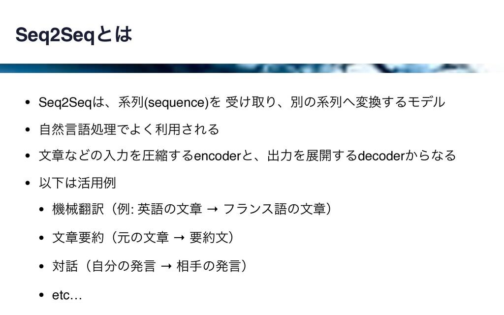 Seq2Seqͱ • Seq2Seqɺܥྻ(sequence)Λ ड͚औΓɺผͷܥྻม...