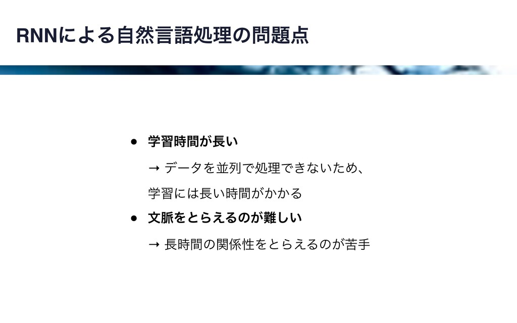 RNNʹΑΔࣗવݴޠॲཧͷ • ֶश͕͍ؒ → σʔλΛฒྻͰॲཧͰ͖ͳ͍ͨΊɺ...