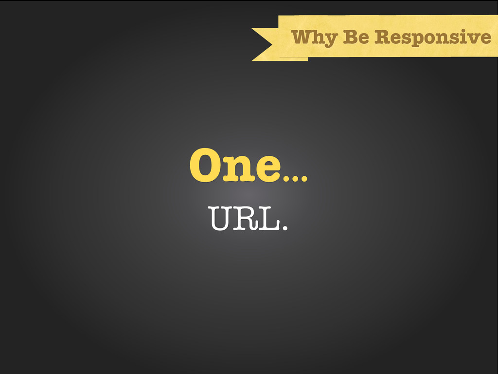 One... URL. Why Be Responsive
