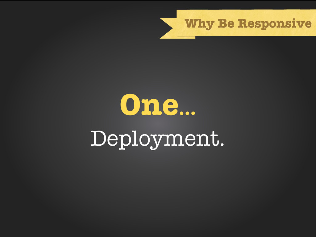 One... Deployment. Why Be Responsive