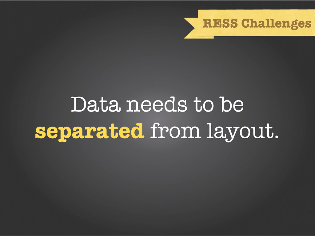 Data needs to be separated from layout. RESS Ch...