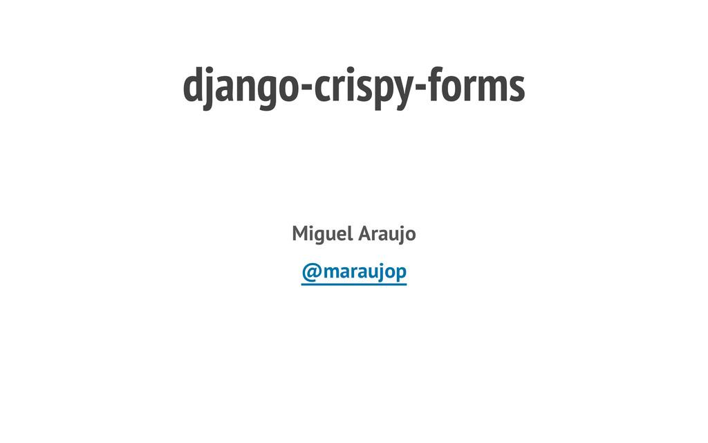 django-crispy-forms Miguel Araujo @maraujop