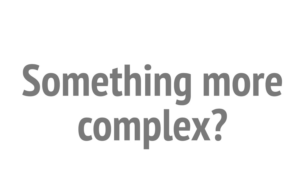 Something more complex?