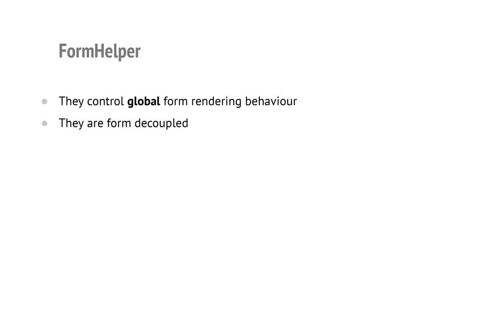 FormHelper They control global form rendering b...