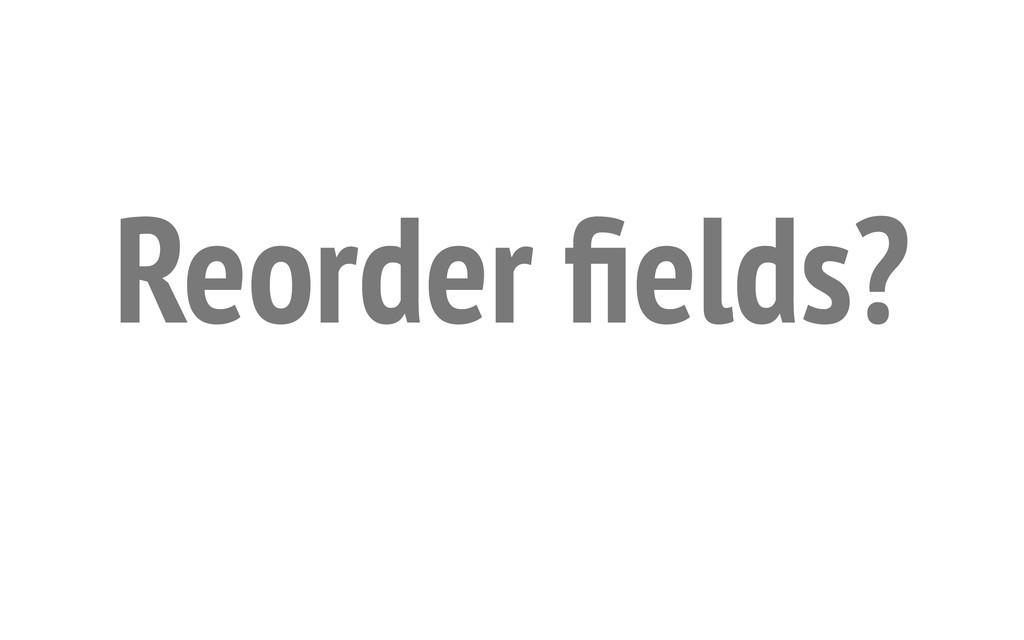 Reorder fields?