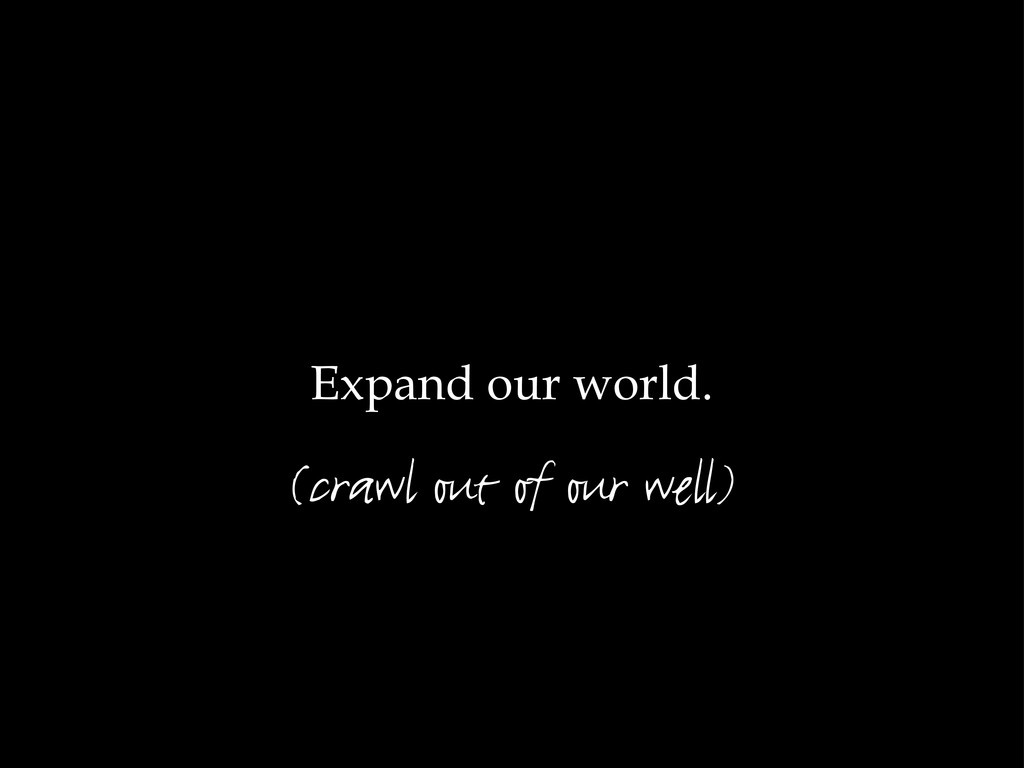 Expand our world. (crawl out of our well)