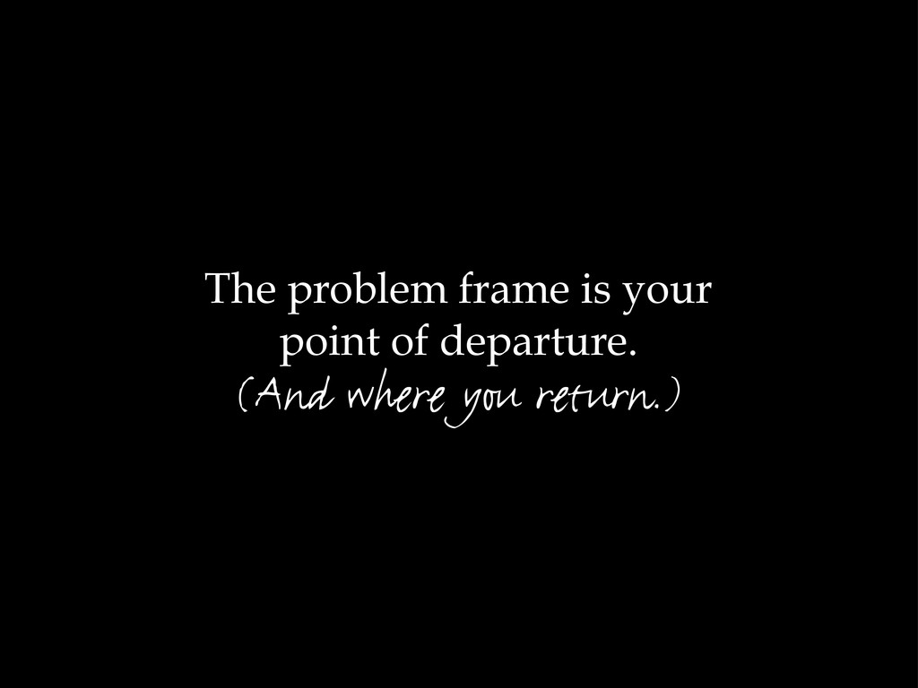 The problem frame is your point of departure. (...