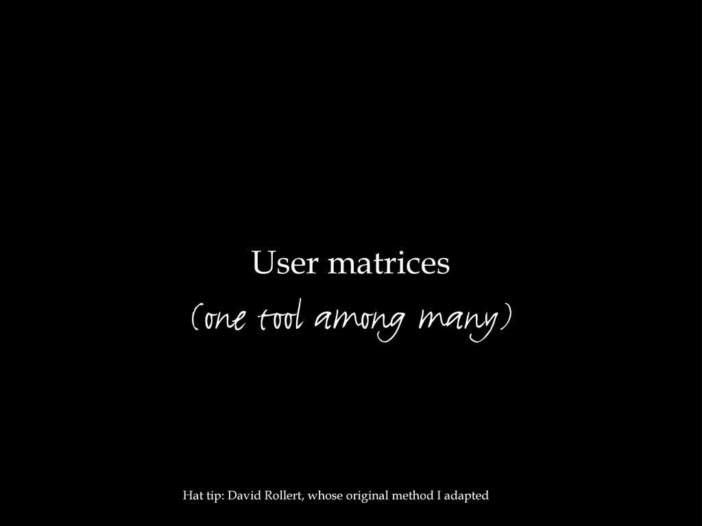 User matrices Hat tip: David Rollert, whose ori...