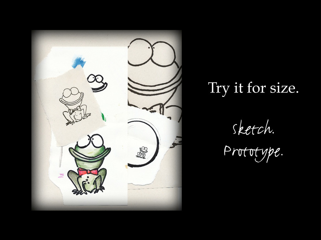 Try it for size. Sketch. Prototype.