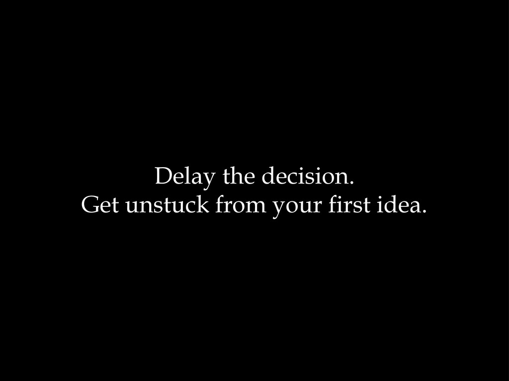 Delay the decision. Get unstuck from your first...