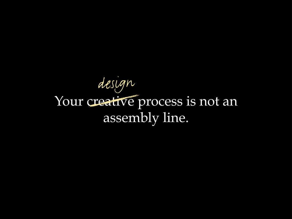 Your creative process is not an assembly line. ...