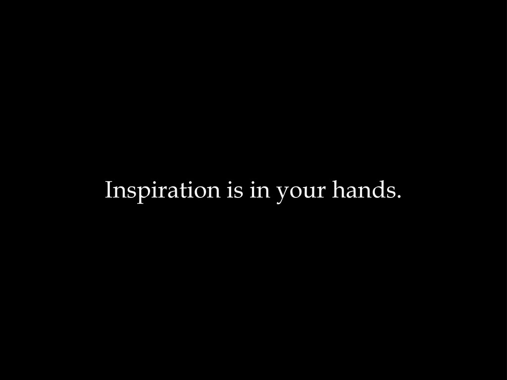 Inspiration is in your hands.
