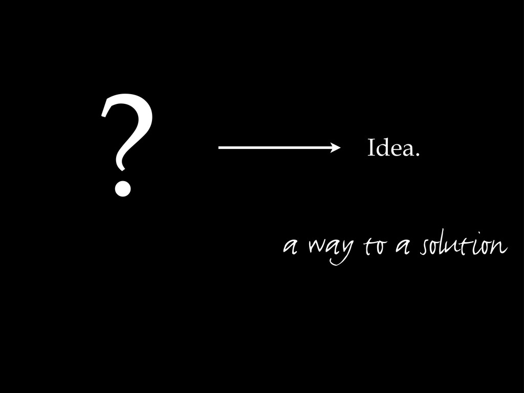 Idea. ? a way to a solution