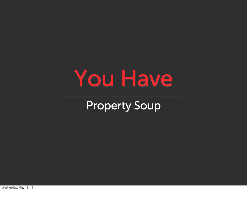 You Have Property Soup Wednesday, May 16, 12