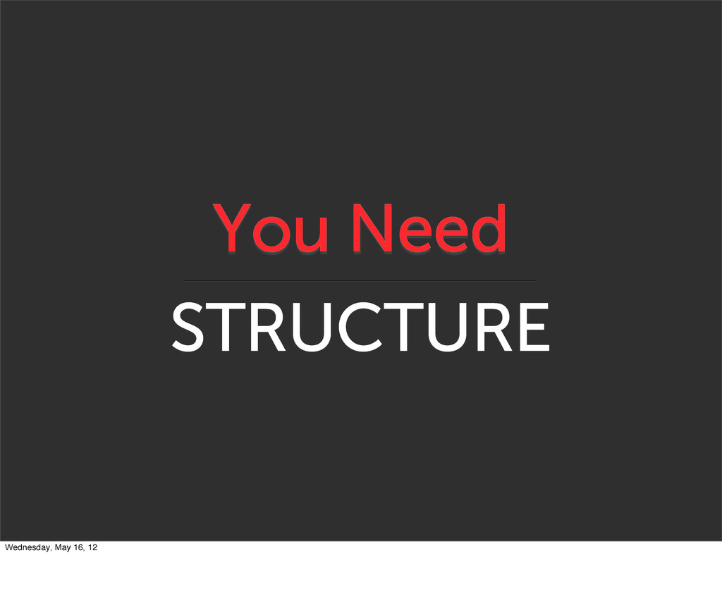 You Need STRUCTURE Wednesday, May 16, 12