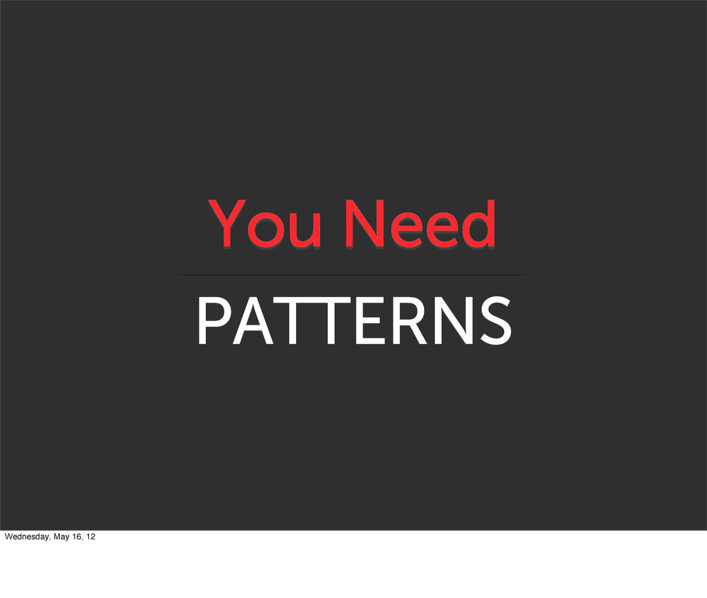 You Need PATTERNS Wednesday, May 16, 12