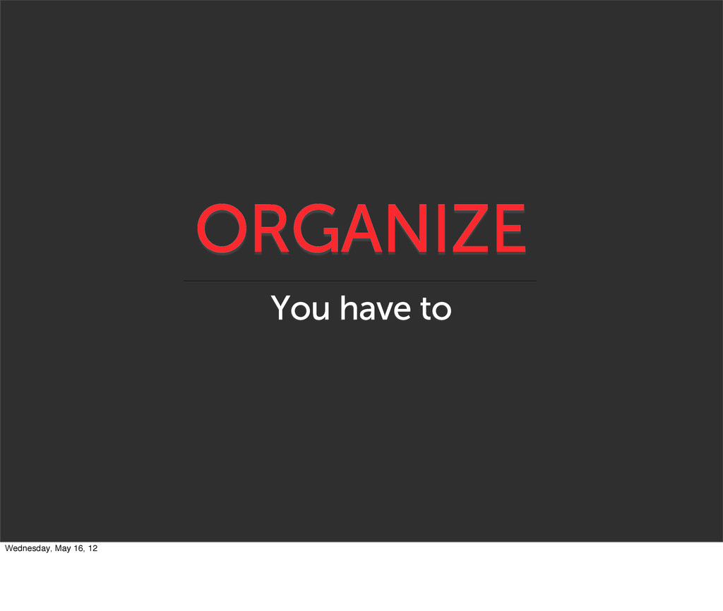 ORGANIZE You have to Wednesday, May 16, 12