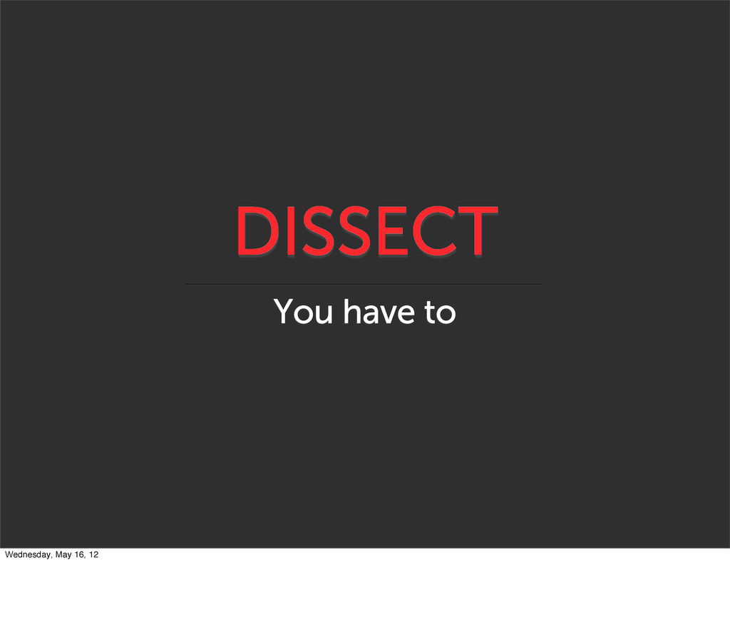 DISSECT You have to Wednesday, May 16, 12