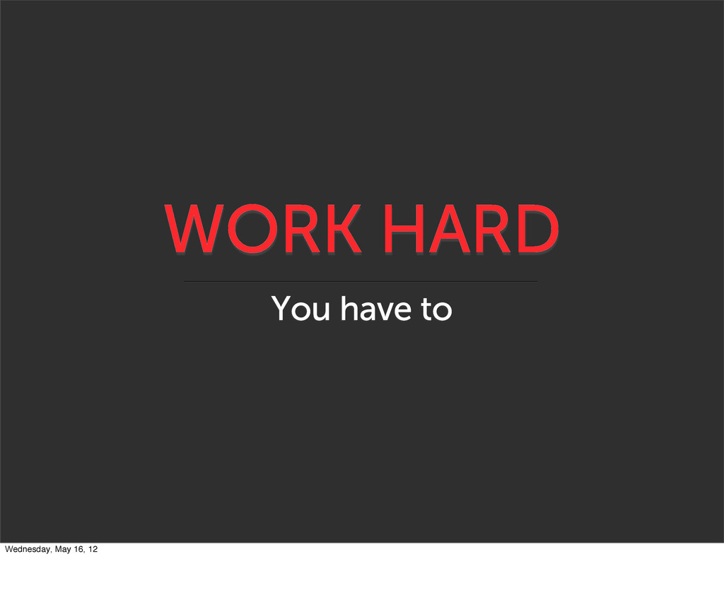 WORK HARD You have to Wednesday, May 16, 12