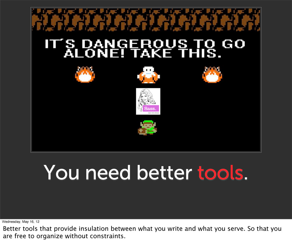 You need better tools. Wednesday, May 16, 12 Be...