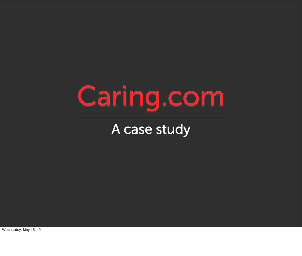 Caring.com A case study Wednesday, May 16, 12