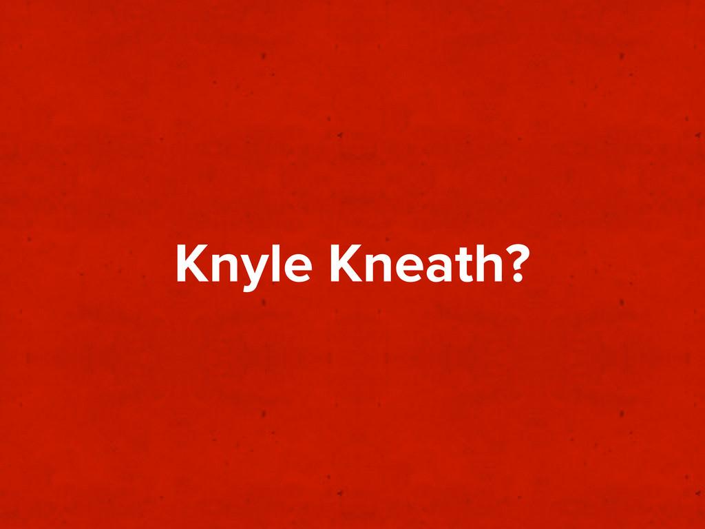 Knyle Kneath?