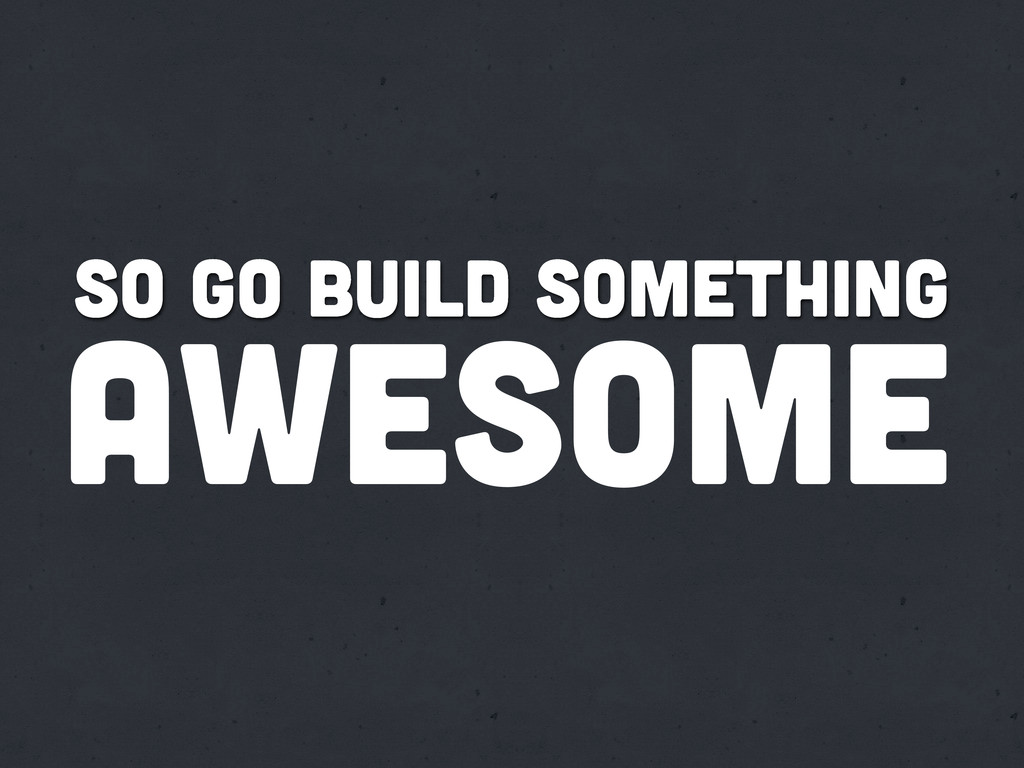 So go build something awesome