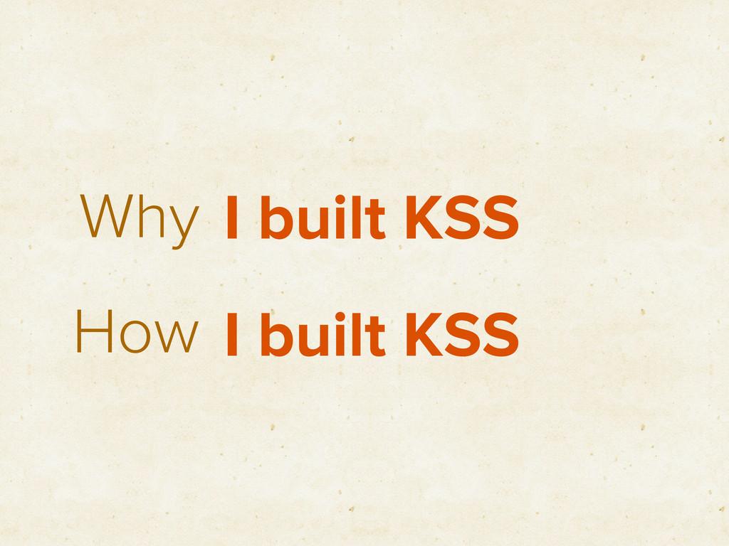 Why How I built KSS I built KSS