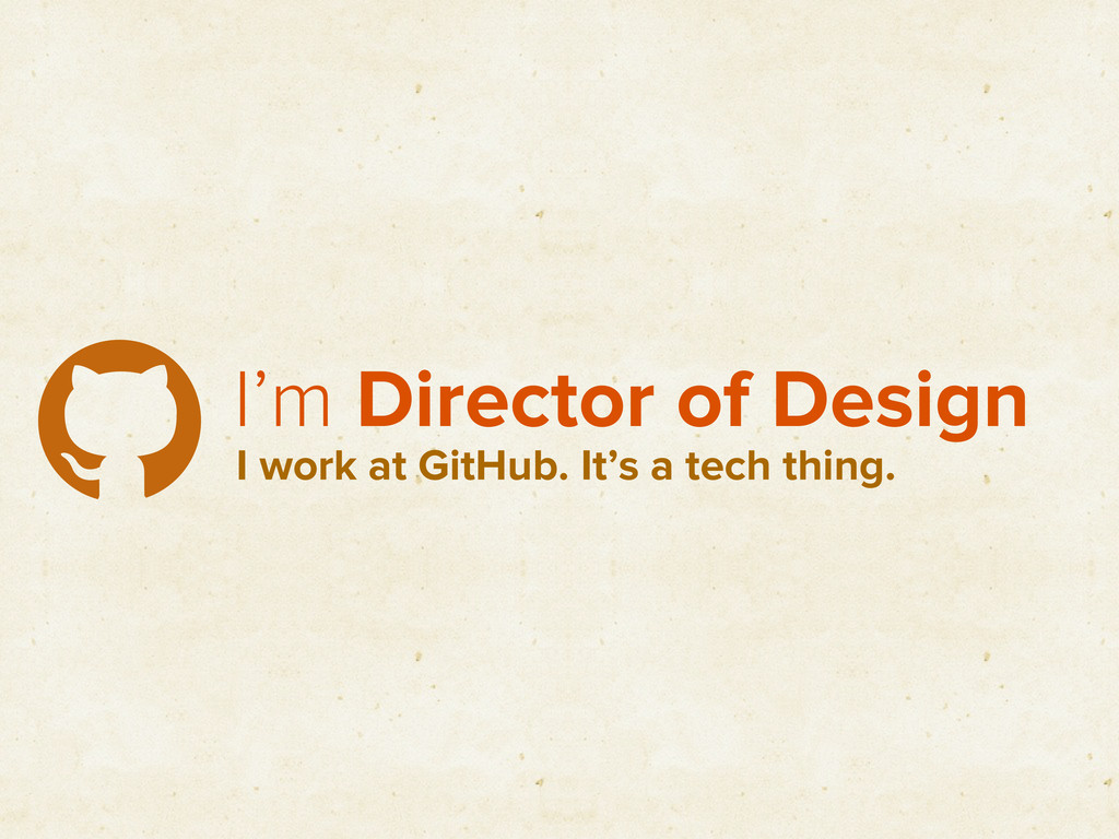 I'm Director of Design I work at GitHub. It's a...