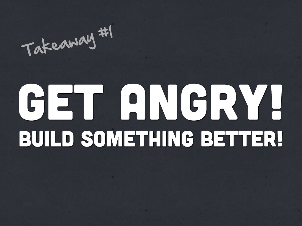 Get Angry! Build something better! Takeaway  #1