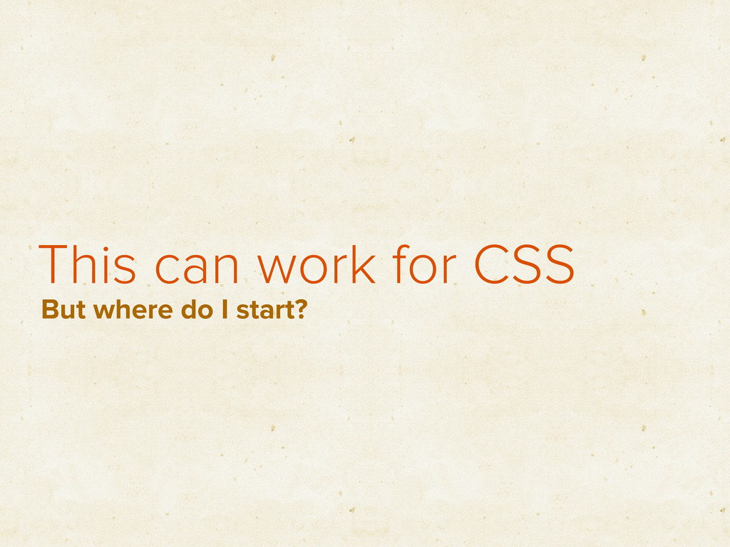 This can work for CSS But where do I start?