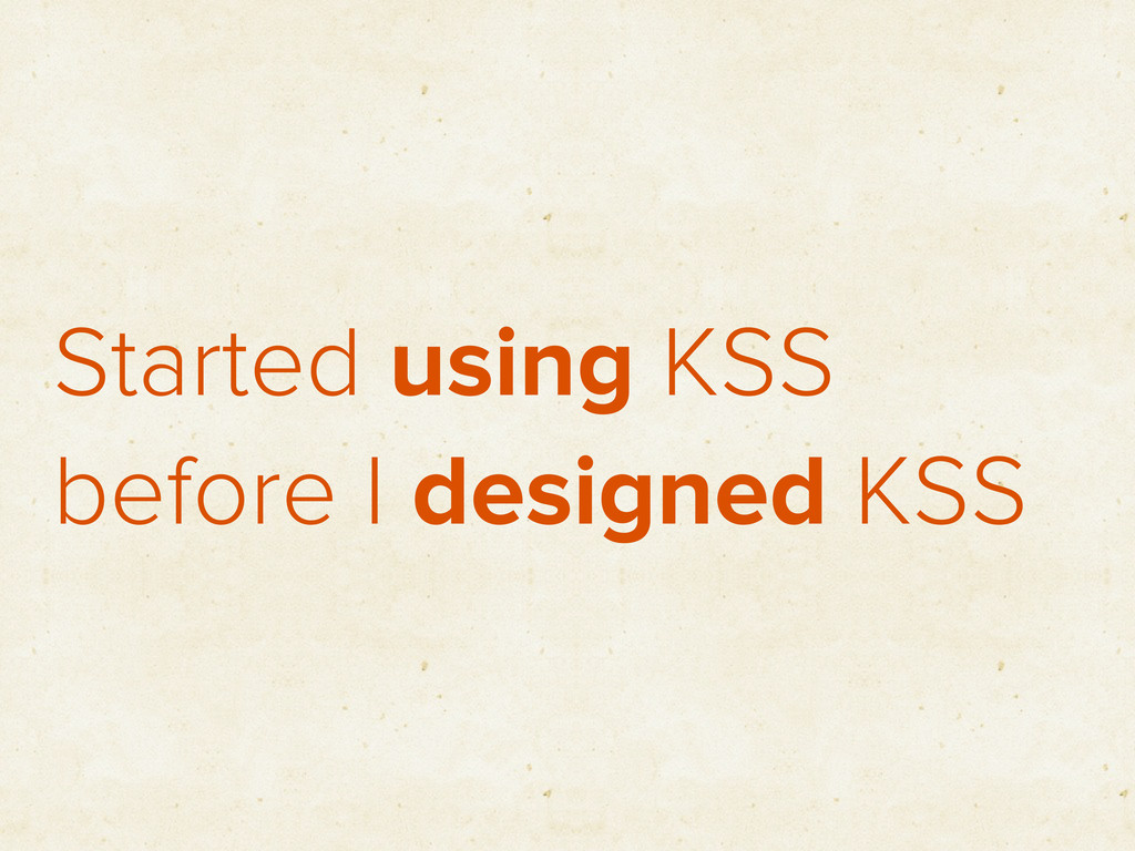 Started using KSS before I designed KSS