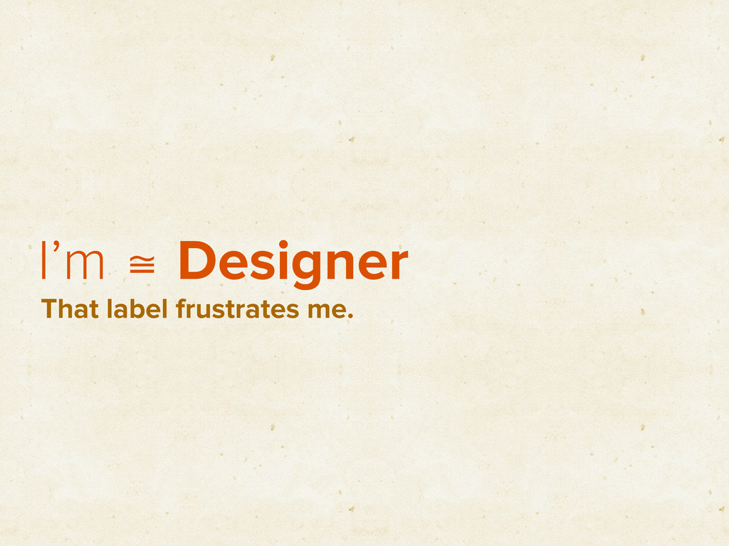 I'm ≅ Designer That label frustrates me.