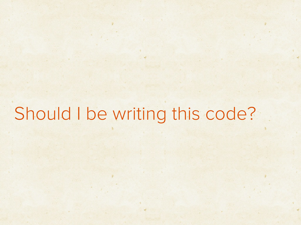 Should I be writing this code?