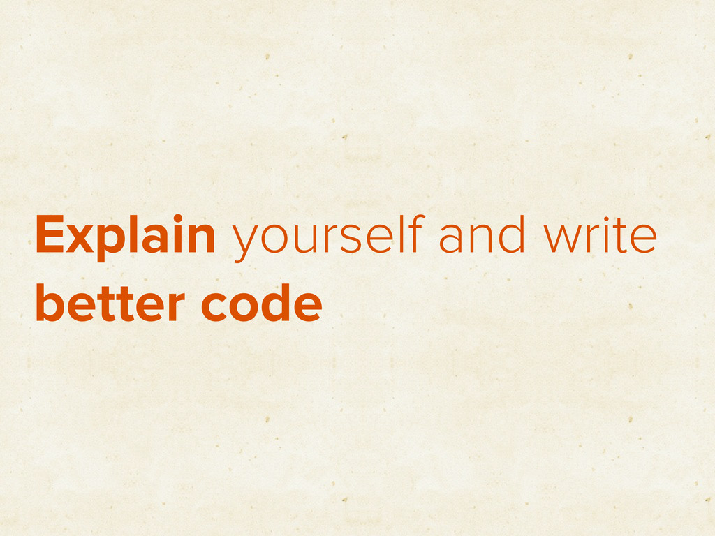 Explain yourself and write better code