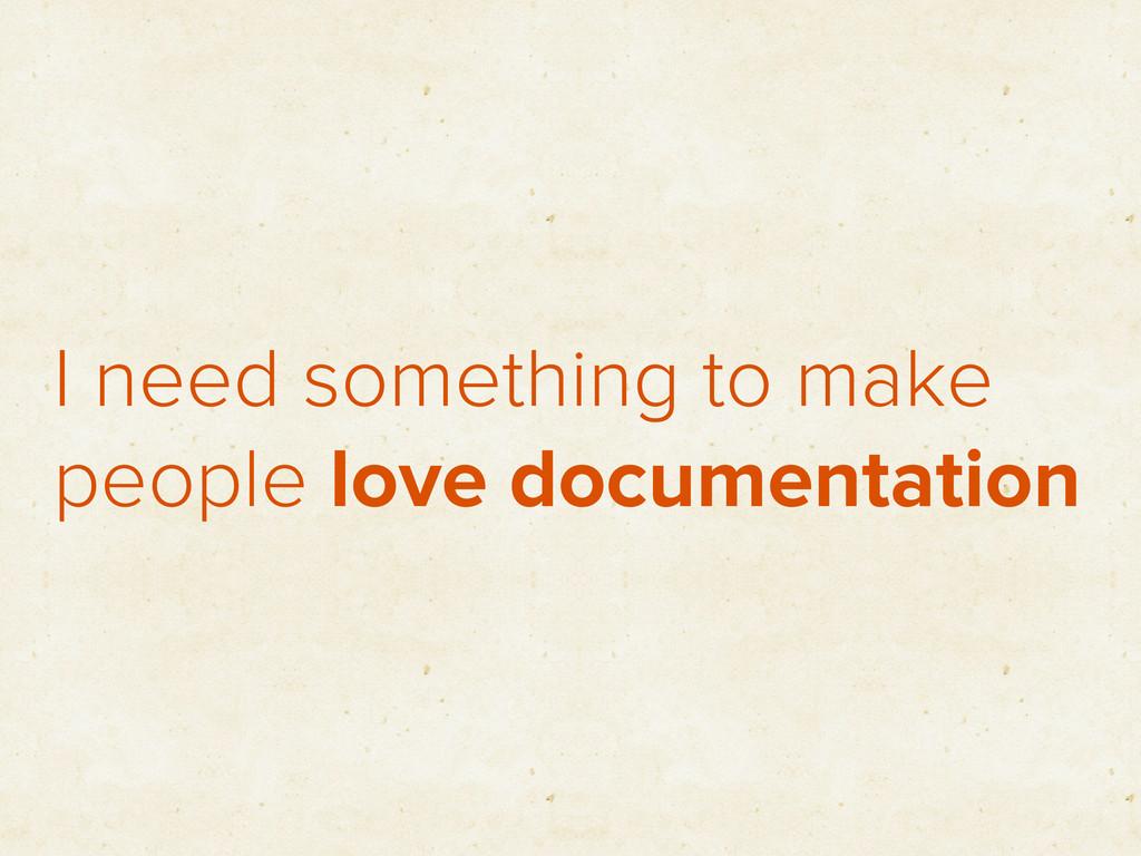 I need something to make people love documentat...
