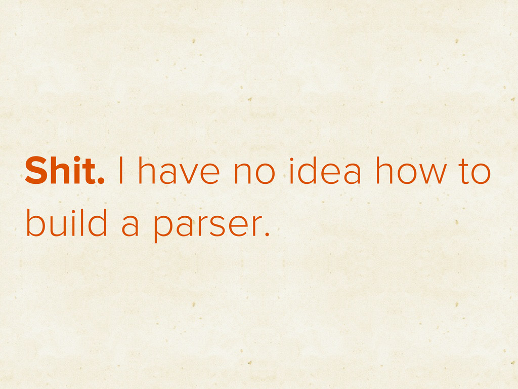 Shit. I have no idea how to build a parser.
