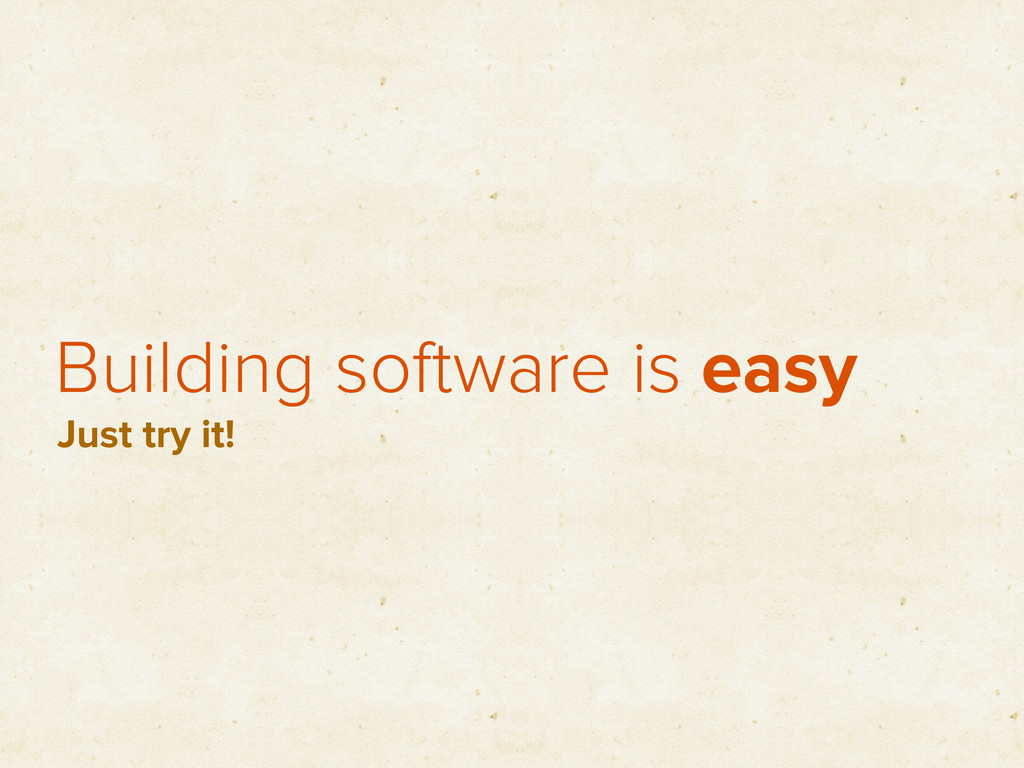 Building software is easy Just try it!