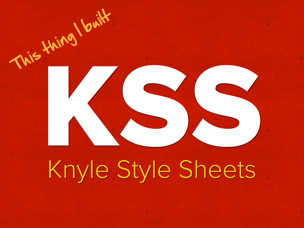 KSS Knyle Style Sheets This  thing  I  built