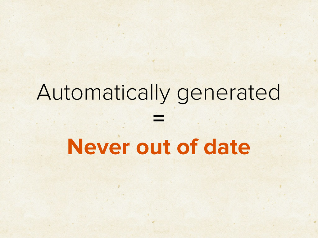 Automatically generated = Never out of date