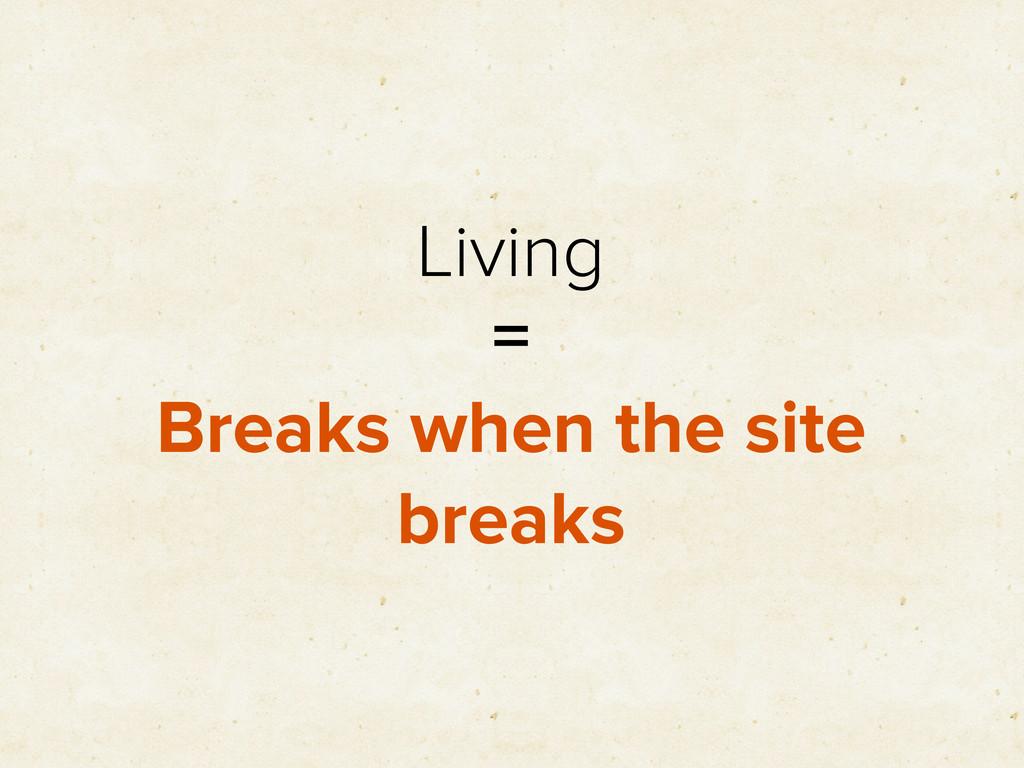Living = Breaks when the site breaks