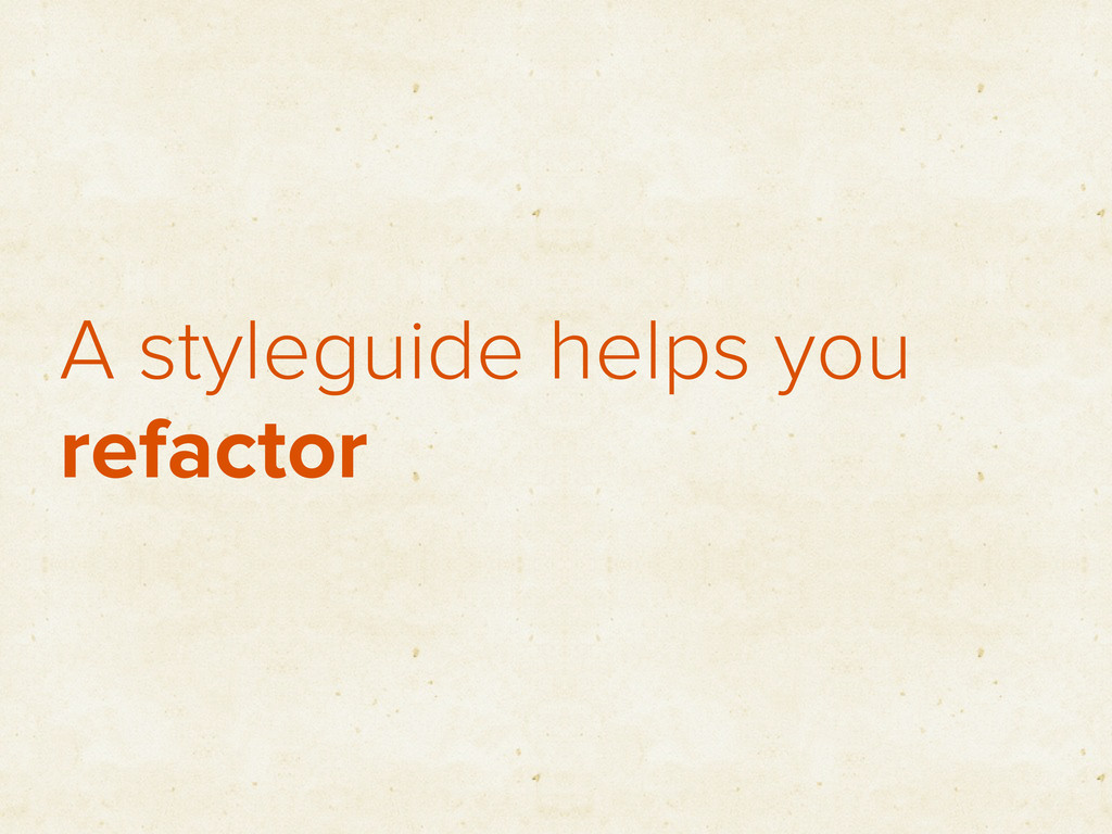 A styleguide helps you refactor