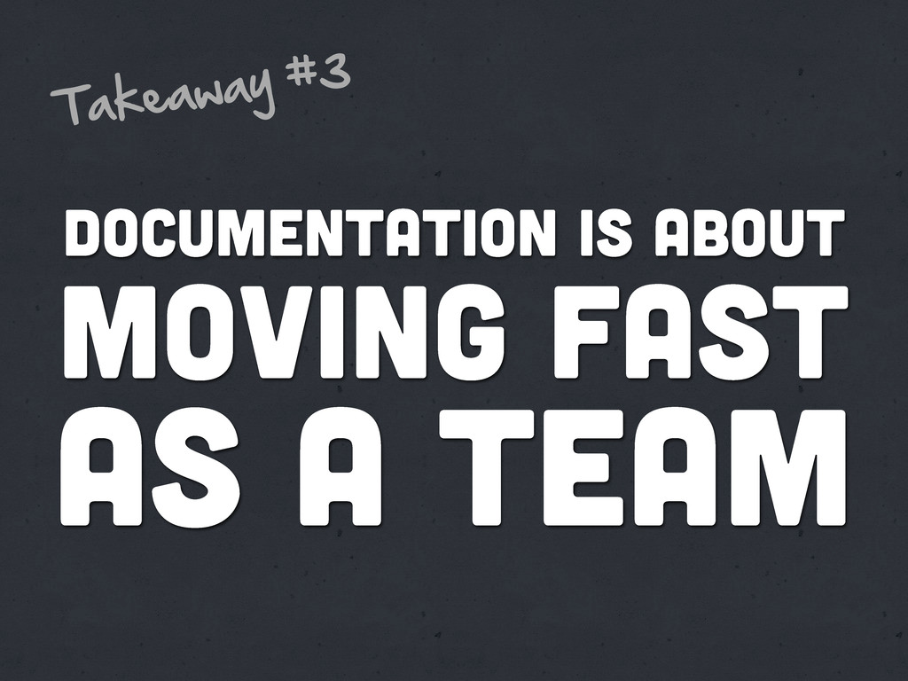 MOVING FAST DOCUMENTATION IS ABOUT Takeaway  #3...