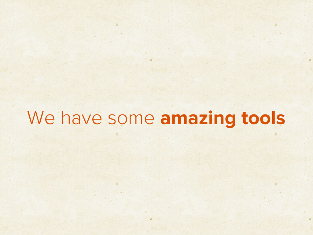 We have some amazing tools