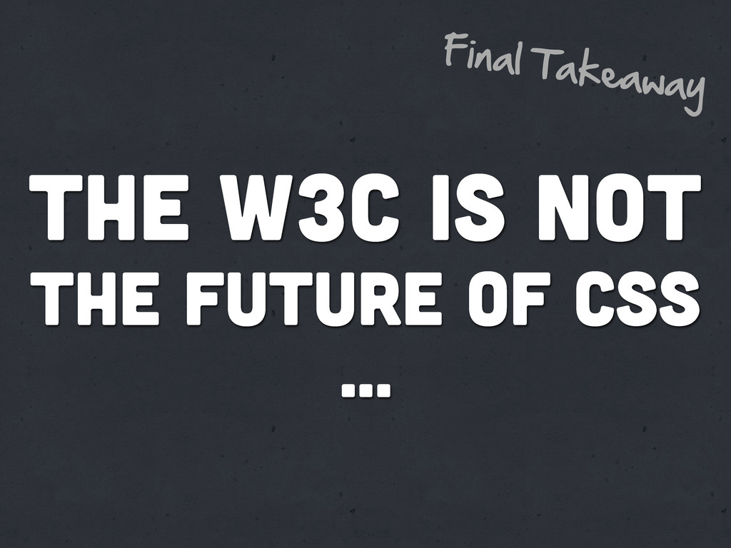 The w3c is not the future of css ... Final  Tak...