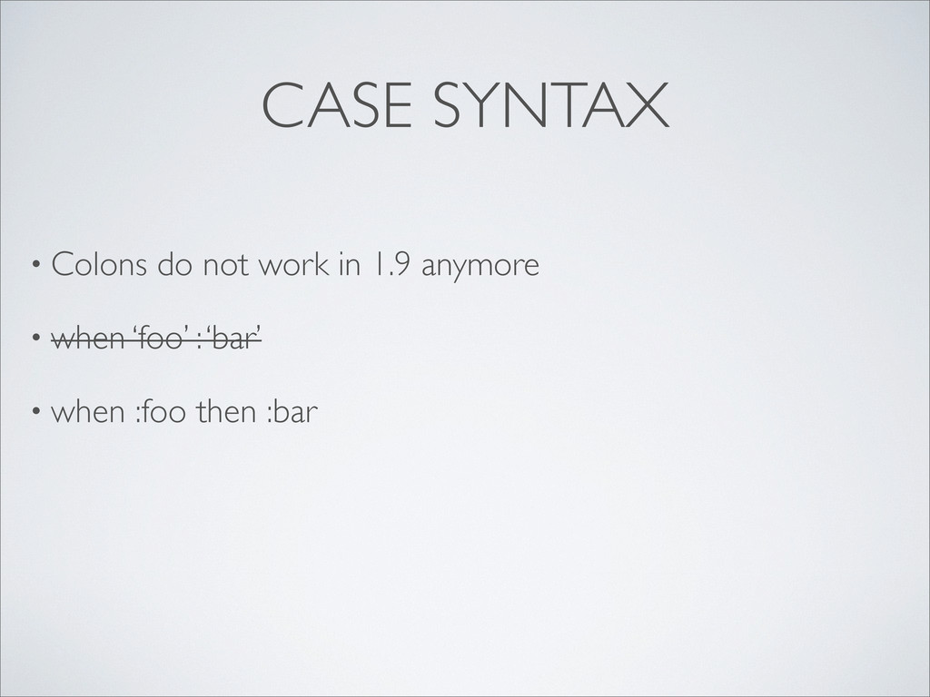 CASE SYNTAX • Colons do not work in 1.9 anymore...