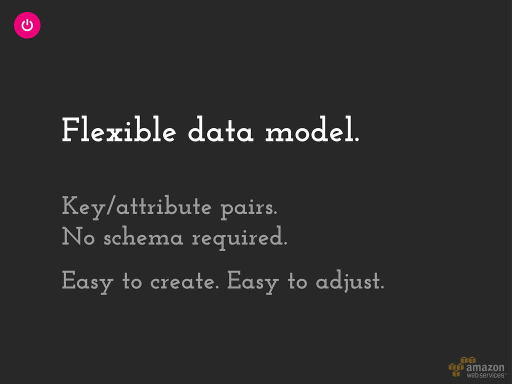 Flexible data model. Key/attribute pairs. No sc...