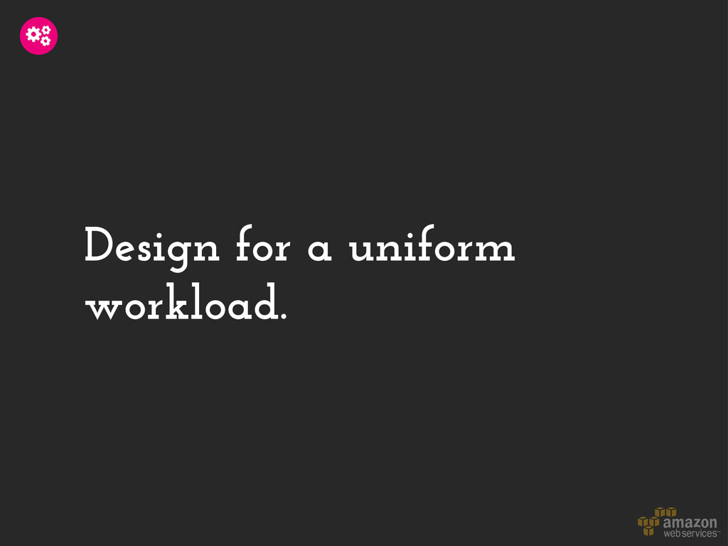 Design for a uniform workload.