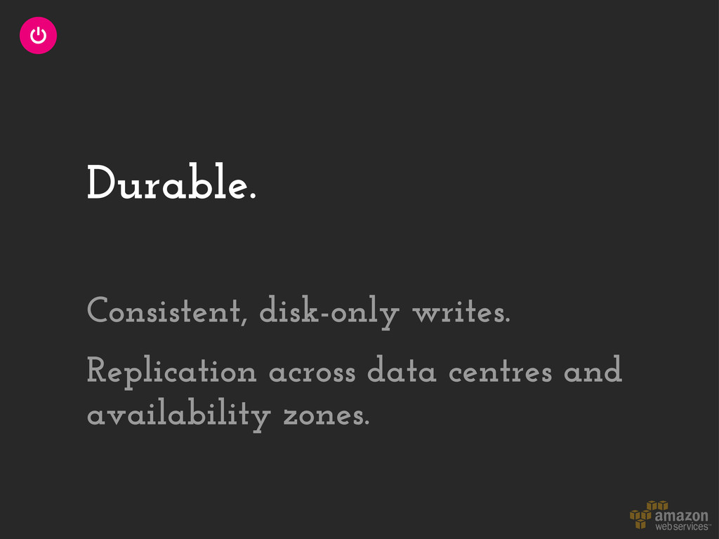 Durable. Consistent, disk-only writes. Replicat...