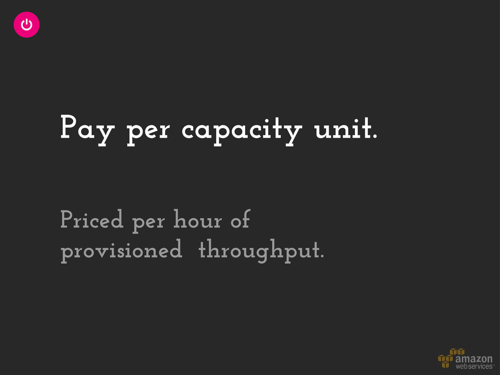 Pay per capacity unit. Priced per hour of provi...